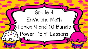 Grade 4 EnVisions Math Common Core Topics 9 and 10 Inspired Power Point Bundle