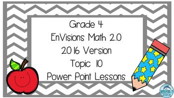 Grade 4 Envisions Math 2.0 Version 2016 Topic 10 Power Point Lessons