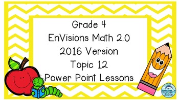 Grade 4 Envisions Math 2.0 Version 2016 Topic 12 Power Point Lessons