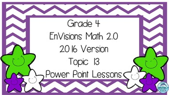 Grade 4 Envisions Math 2.0 Version 2016 Topic 13 Power Point Lessons