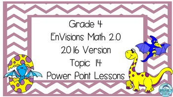 Grade 4 Envisions Math 2.0 Version 2016 Topic 14 Inspired Power Point Lessons
