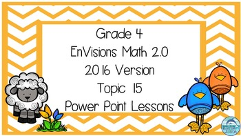 Grade 4 Envisions Math 2.0 Version 2016 Topic 15 Inspired Power Point Lessons