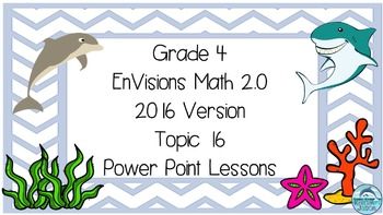Grade 4 Envisions Math 2.0 Version 2016 Topic 16 Inspired Power Point Lessons