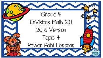 Grade 4 Envisions Math 2.0 Version 2016 Topic 4 Power Point Lessons