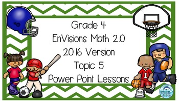Grade 4 Envisions Math 2.0 Version 2016 Topic 5 Inspired Power Point Lessons