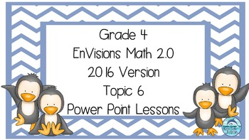 Grade 4 Envisions Math 2.0 Version 2016 Topic 6 Power Point Lessons