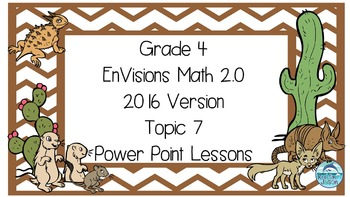 Grade 4 Envisions Math 2.0 Version 2016 Topic 7 Power Point Lessons