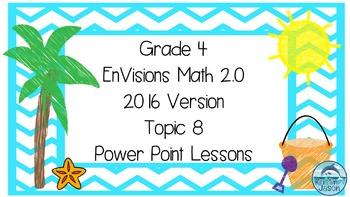 Grade 4 Envisions Math 2.0 Version 2016 Topic 8 Power Point Lessons
