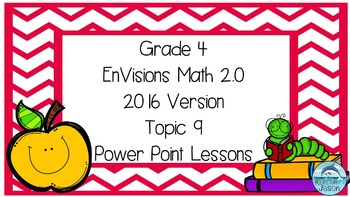 Grade 4 Envisions Math 2.0 Version 2016 Topic 9 Inspired Power Point Lessons