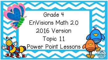 Grade 4 Envisions Math 2.0 Version 2016 Topic 11 Inspired Power Point Lessons