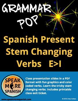 Grammar Pop * Spanish Present Stem Changers E>I * Verbos Cambios Radicales