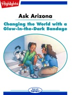 Ask Arizona: Changing the World with a Glow-in-the-Dark Bandage