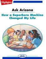 Ask Arizona: How a Superhero Machine Changed My Life