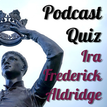History Podcast Quiz: Ira Frederick Aldridge, Shakespearean Genius