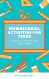 Homeschool Activities for Teens:  99 Activities They Actua