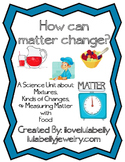 How Can Matter Change? Mixtures, Kinds of Changes, & Measuring Matter - Science