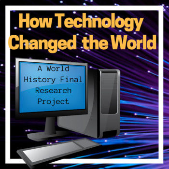 How Technology Changed the World History Alternative Final Research Project