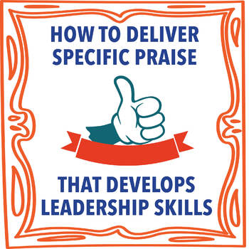 How To Deliver Specific Praise That Develops Leadership Skills