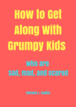 How to Get Along With Grumpy Kids Who are Sad, Mad, and Scared