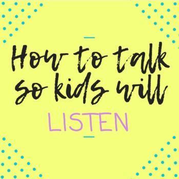 How to Talk so Kids will Listen...