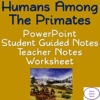 Humans among the Primates: PowerPoint, Student Guided Notes, Worksheet