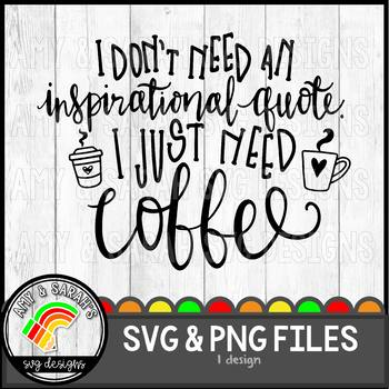 I Dont Need An Inspirational Quote Just Coffee Svg Design Tpt