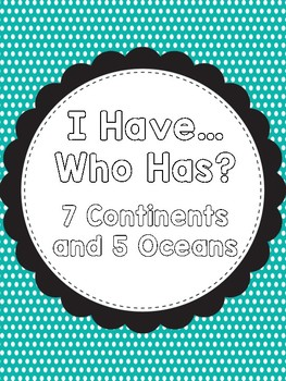 I Have...Who Has? 7 Continents and 5 Oceans