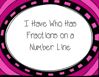 I Have Who Has- Fractions on a Number Line