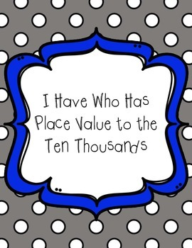 I Have Who Has- Place Value to Ten Thousands