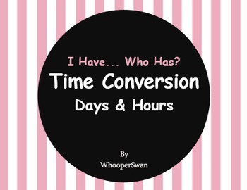 I Have, Who Has - Time Conversion: Days & Hours