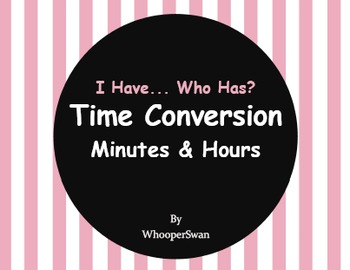 I Have, Who Has - Time Conversion: Minutes & Hours