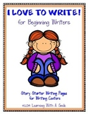 Writing: Story Starters & Writing Pages for Beginning Writers I LOVE TO WRITE!