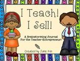 I TEACH! I SELL!~A Brainstorming Journal For the Teacher-Entrepreneur