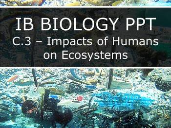 IB Biology (2016) - Option C.3 - Human Impacts on Ecosystems PPT