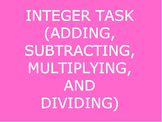 INTEGER TASK (ADDING, SUBTRACTING, MULTIPLYING & DIVIDING)