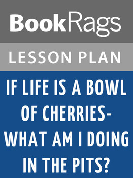 If Life Is a Bowl of Cherries, What Am I Doing in the Pits? Lesson Plans