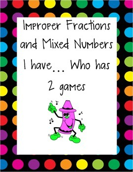 Improper Fractions and Mixed Numbers I have ... Who has game