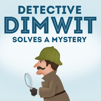 Inference and Conclusion (Detective Dimwit Solves a Mystery - Case #2)