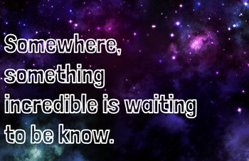 Inspirational Poster: Somewhere, Something Incredible Is Waiting to be Known