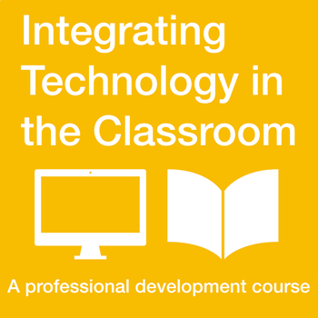 Integrating Technology inside the Classroom: A Professional Development Course