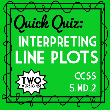 Interpreting Line Plots Quiz, 5.MD.2 Assessment, Includes 2 Versions!