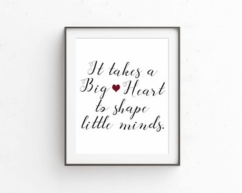 It Takes a Big Heart to Shape Little Minds, 8x10 jpg and pdf digital print