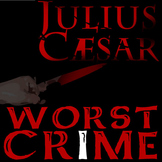 JULIUS CAESAR What's the Worst Crime?