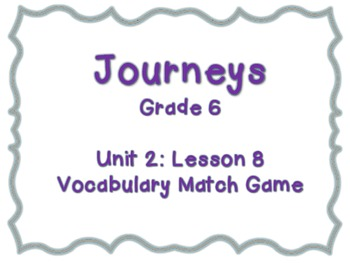Journeys Common Core: Grade 6: Unit 2: Lesson 8 Vocabulary Match Game