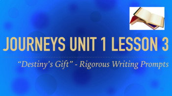 Journeys GR 3 Unit 1.3 - Destiny's Gift -Rigorous Writing Prompts