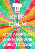 Keep Calm and Stop Asking Me When We Are Going To Cook