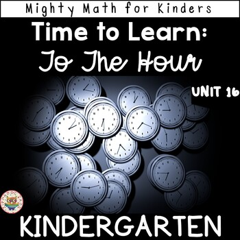 Kindergarten Math Curriculum UNIT 16 TIME TO THE HOUR