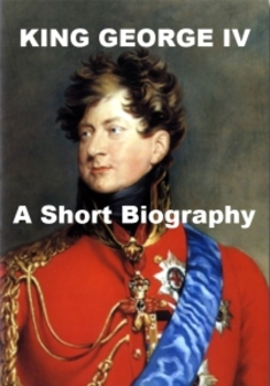 King George IV of England - A Short Biography