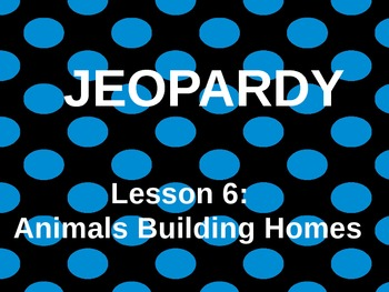 L6 Animals Building Homes Journey's Jeopardy Game