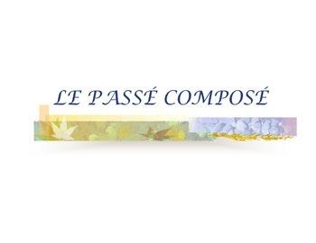 LE PASSE COMPOSE: EXPLICATION ET PRATIQUE